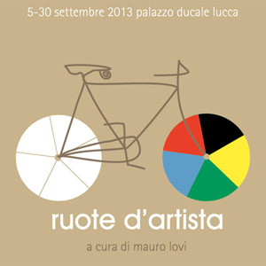 Ruote d'artista, Sala Mario Tobino, Palazzo Ducale - Lucca, OPENING: THU. 05 SEP. 2013 | 18.00 / 05-30 SEP. 2013